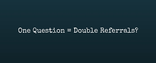 The ONE Question That Doubles Referrals And Seriously Grows Your Business…