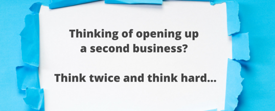 Thinking of opening up a second business?  Think twice and think hard…