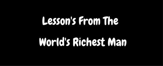 Lesson's From The Worlds Richest Man..