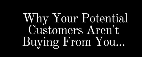 Why Your Potential Customers Aren't Buying From You…And What To Do About It