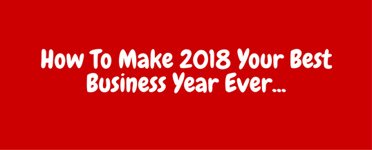 It's 2018…What To Do To Make It Your Best Business Year Ever…