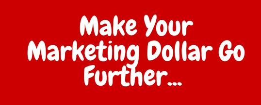 Make Your Marketing Dollar Go Further..