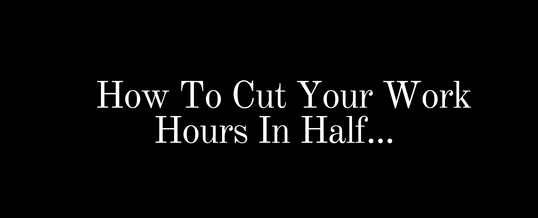 How To Cut Your Working Hours in Half!