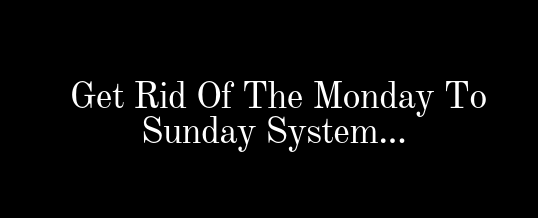 Get Rid Of The Monday To Sunday System…