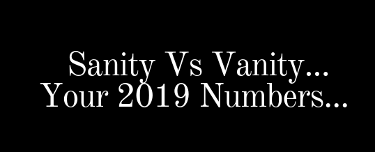 Sanity Vs Vanity…Your 2019 Numbers..